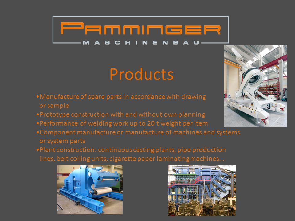 Products Manufacture of spare parts in accordance with drawing or sample Prototype construction with and without own planning Performance of welding work up to 20 t weight per item Component manufacture or manufacture of machines and systems or system parts Plant construction: continuous casting plants, pipe production lines, belt coiling units, cigarette paper laminating machines...