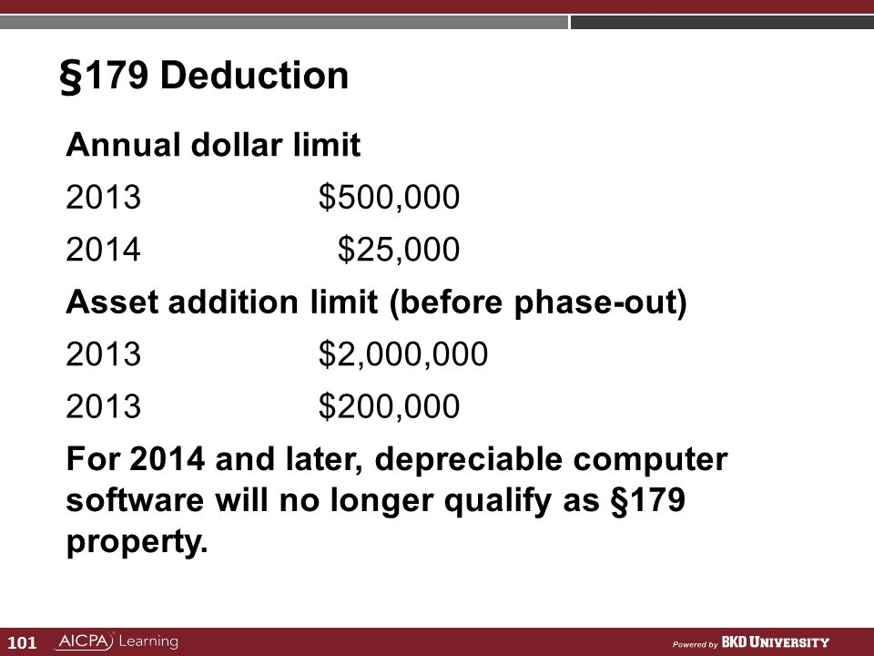 101 §179 Deduction Annual dollar limit 2013$500,000 2014 $25,000 Asset addition limit (before phase-out) 2013$2,000,000 2013$200,000 For 2014 and late