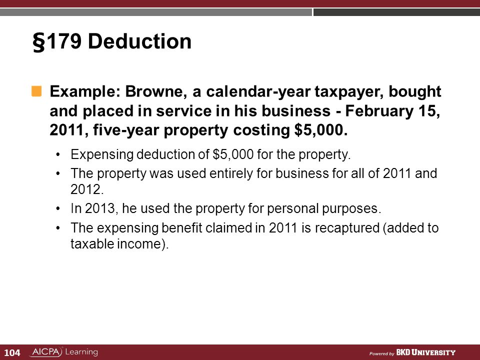104 §179 Deduction Example: Browne, a calendar-year taxpayer, bought and placed in service in his business - February 15, 2011, five-year property cos
