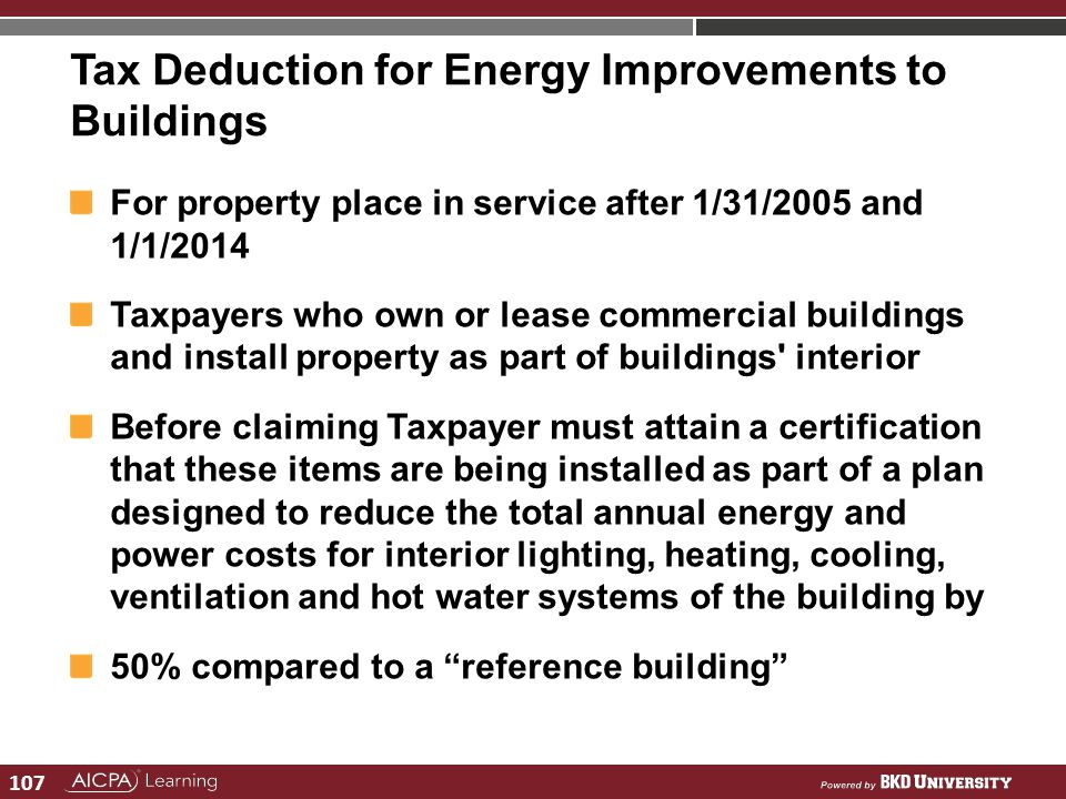 107 Tax Deduction for Energy Improvements to Buildings For property place in service after 1/31/2005 and 1/1/2014 Taxpayers who own or lease commercia