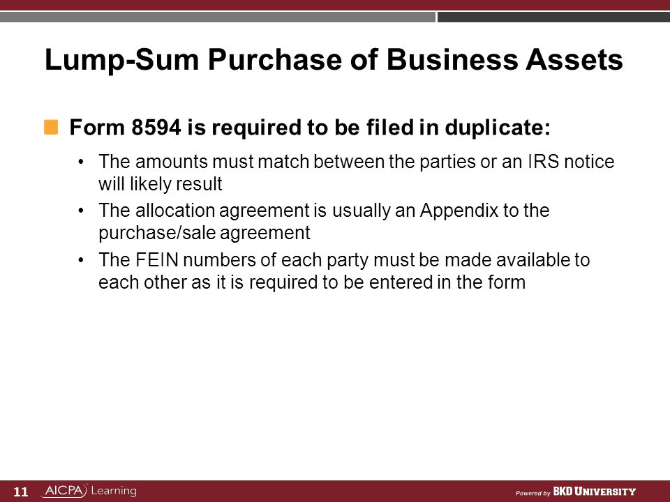 11 Lump-Sum Purchase of Business Assets Form 8594 is required to be filed in duplicate: The amounts must match between the parties or an IRS notice wi