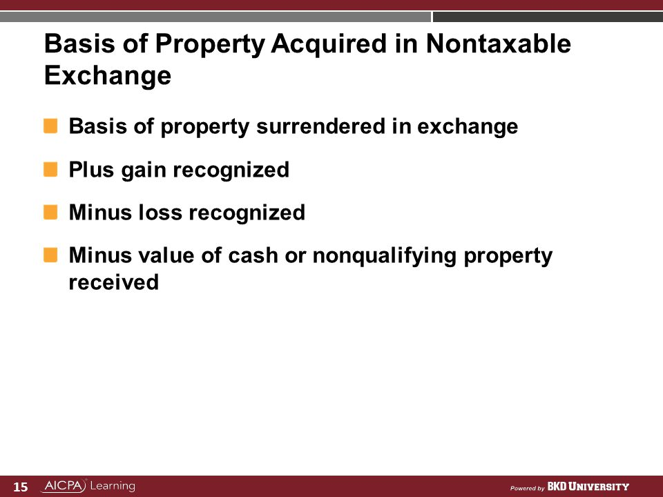 15 Basis of Property Acquired in Nontaxable Exchange Basis of property surrendered in exchange Plus gain recognized Minus loss recognized Minus value