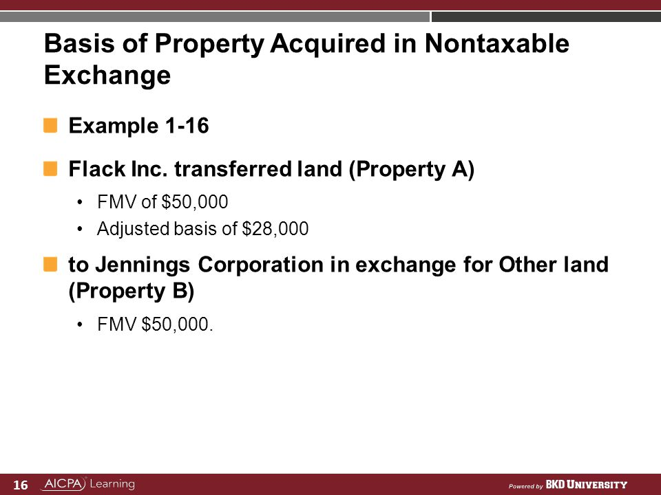 16 Basis of Property Acquired in Nontaxable Exchange Example 1-16 Flack Inc. transferred land (Property A) FMV of $50,000 Adjusted basis of $28,000 to