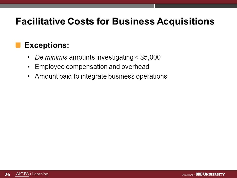 26 Facilitative Costs for Business Acquisitions Exceptions: De minimis amounts investigating < $5,000 Employee compensation and overhead Amount paid t