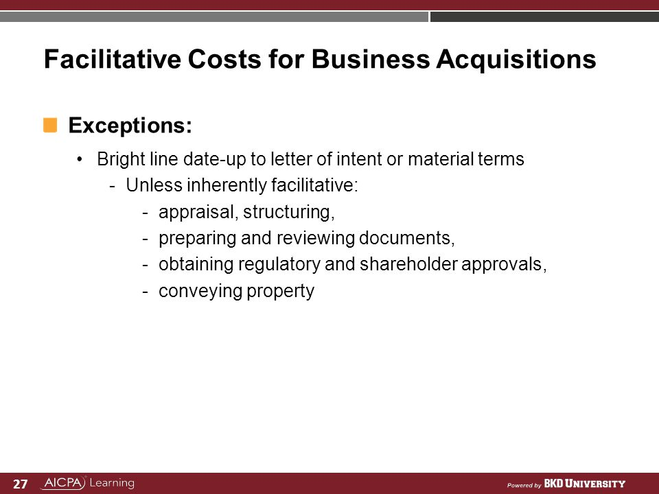 27 Facilitative Costs for Business Acquisitions Exceptions: Bright line date-up to letter of intent or material terms -Unless inherently facilitative: