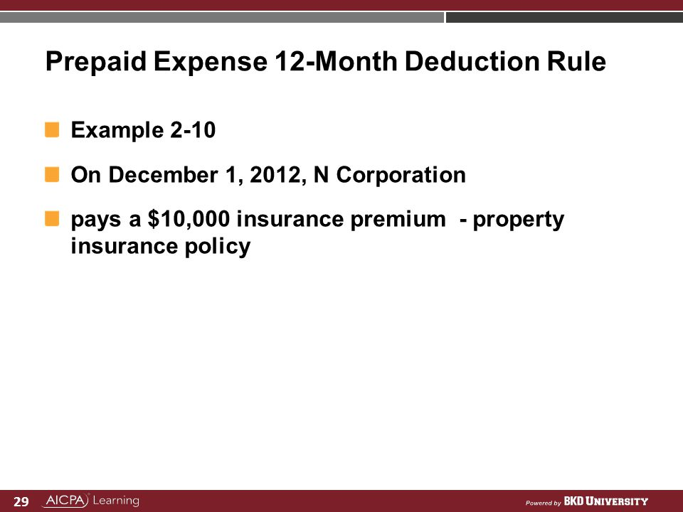 29 Prepaid Expense 12-Month Deduction Rule Example 2-10 On December 1, 2012, N Corporation pays a $10,000 insurance premium - property insurance polic