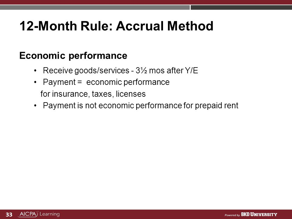 33 12-Month Rule: Accrual Method Economic performance Receive goods/services - 3½ mos after Y/E Payment = economic performance for insurance, taxes, l