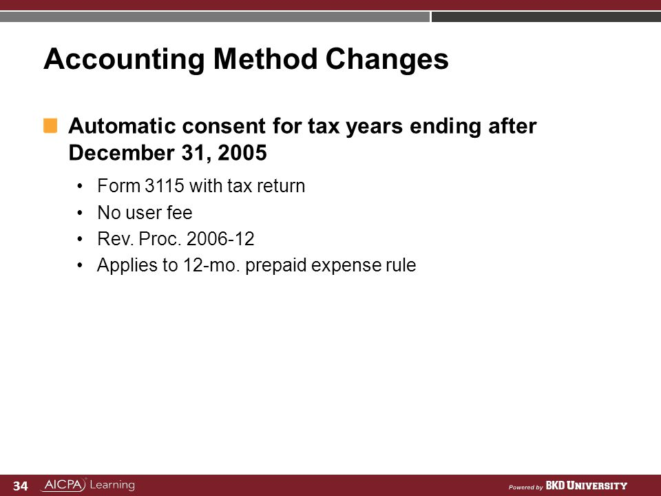 34 Accounting Method Changes Automatic consent for tax years ending after December 31, 2005 Form 3115 with tax return No user fee Rev. Proc. 2006-12 A