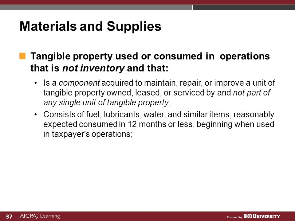 37 Materials and Supplies Tangible property used or consumed in operations that is not inventory and that: Is a component acquired to maintain, repair