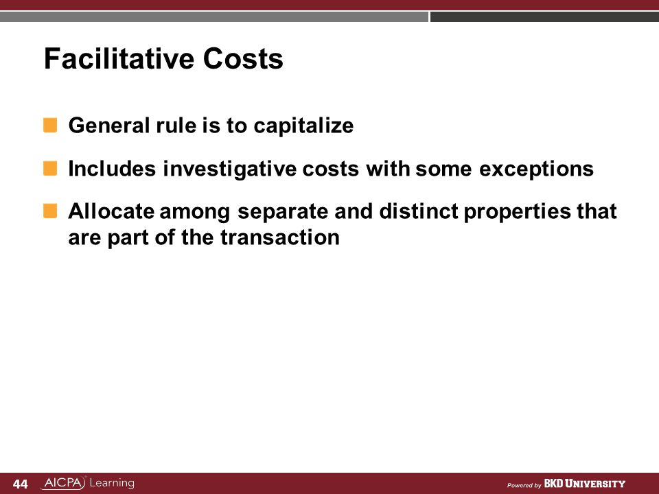 44 Facilitative Costs General rule is to capitalize Includes investigative costs with some exceptions Allocate among separate and distinct properties