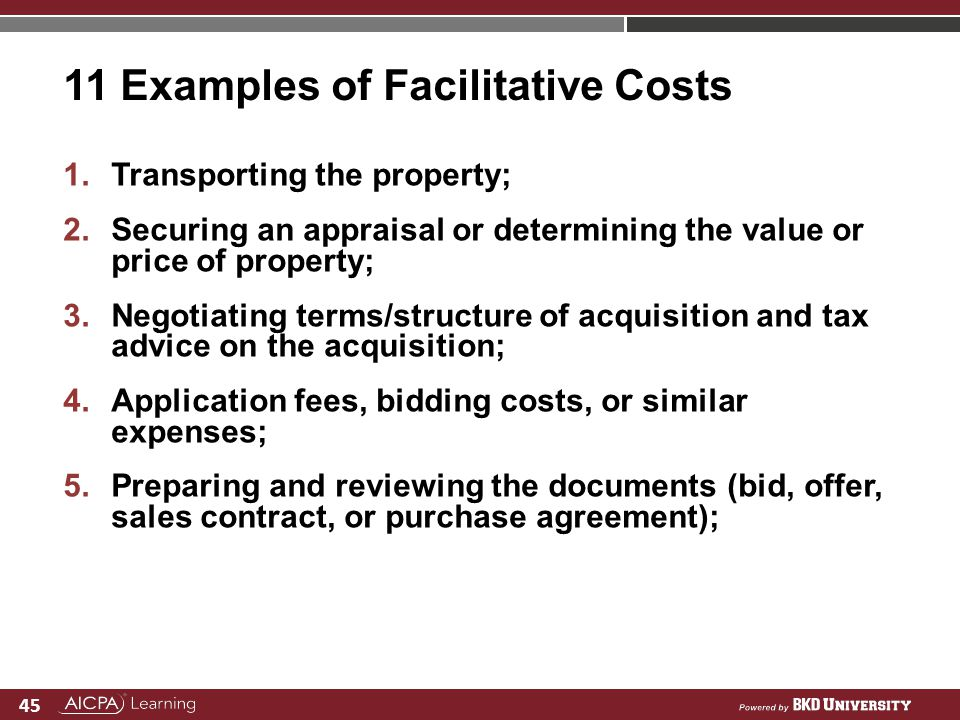 45 11 Examples of Facilitative Costs 1.Transporting the property; 2.Securing an appraisal or determining the value or price of property; 3.Negotiating