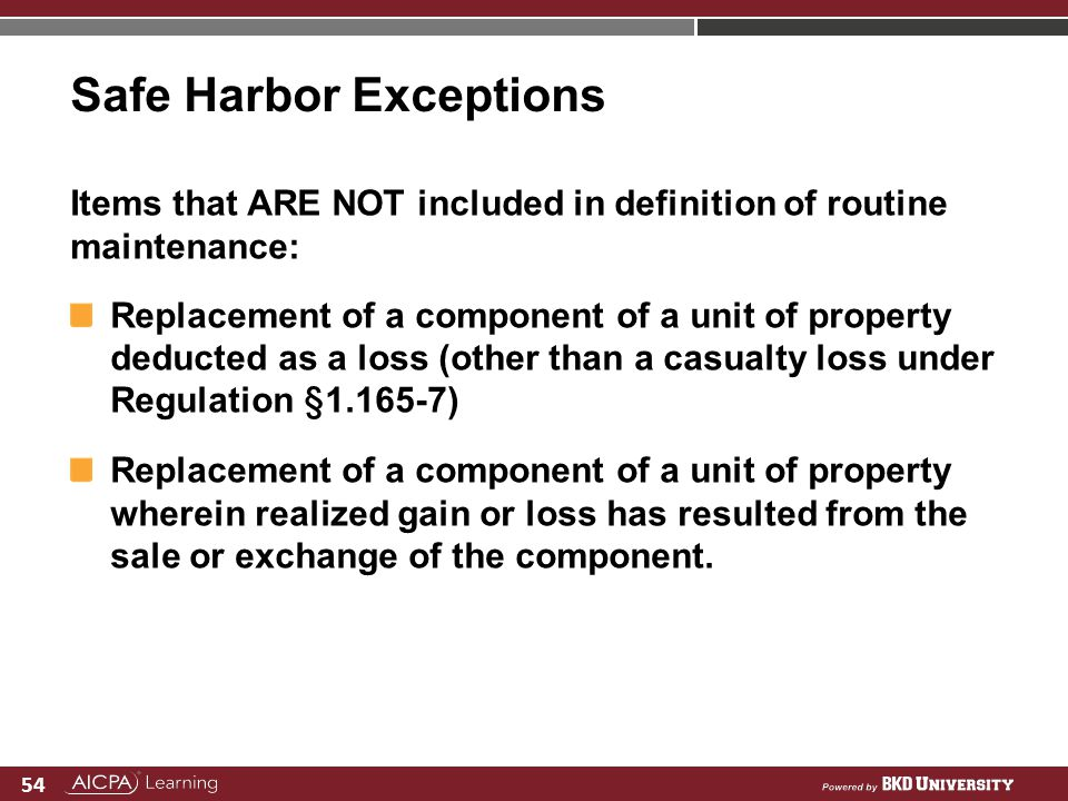 54 Safe Harbor Exceptions Items that ARE NOT included in definition of routine maintenance: Replacement of a component of a unit of property deducted