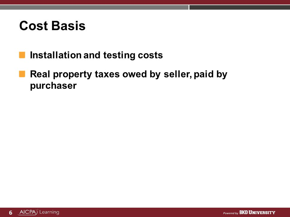 6 Cost Basis Installation and testing costs Real property taxes owed by seller, paid by purchaser