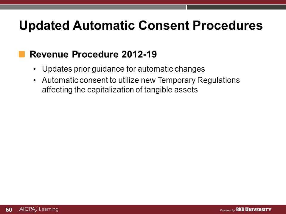 60 Updated Automatic Consent Procedures Revenue Procedure 2012-19 Updates prior guidance for automatic changes Automatic consent to utilize new Tempor