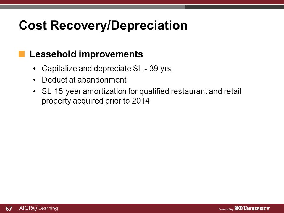 67 Cost Recovery/Depreciation Leasehold improvements Capitalize and depreciate SL - 39 yrs. Deduct at abandonment SL-15-year amortization for qualifie