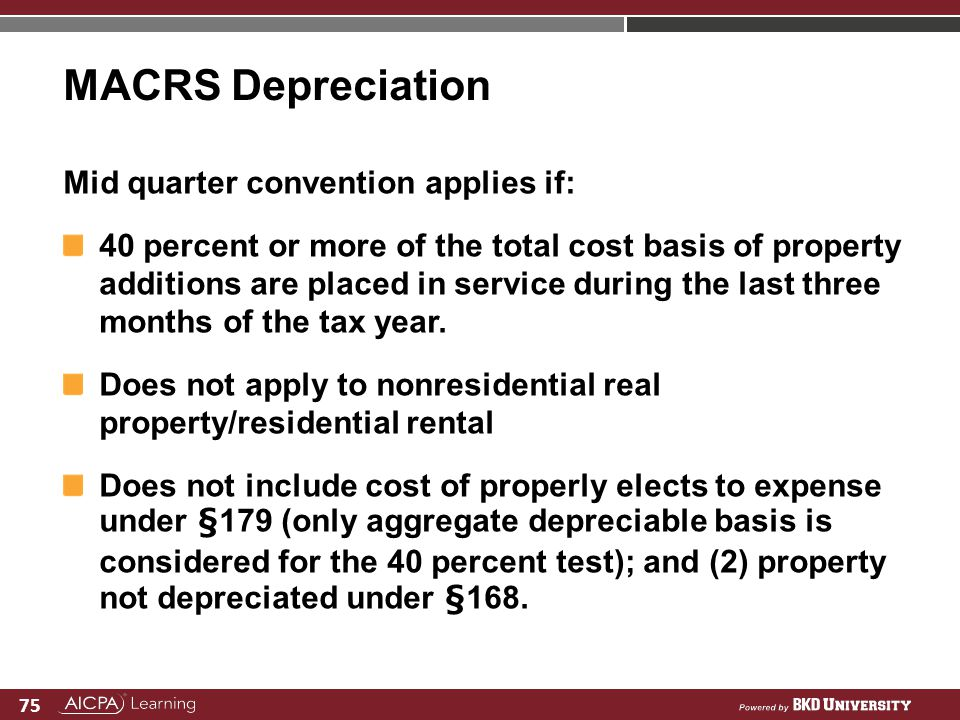75 MACRS Depreciation Mid quarter convention applies if: 40 percent or more of the total cost basis of property additions are placed in service during