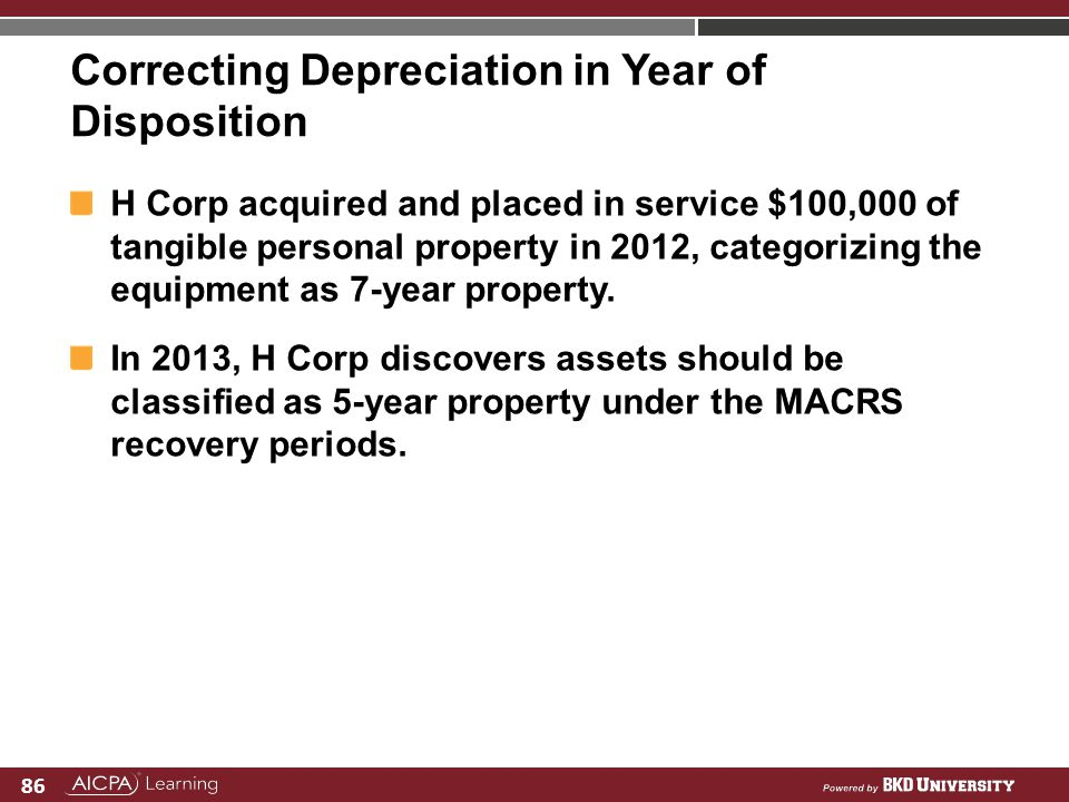 86 Correcting Depreciation in Year of Disposition H Corp acquired and placed in service $100,000 of tangible personal property in 2012, categorizing t