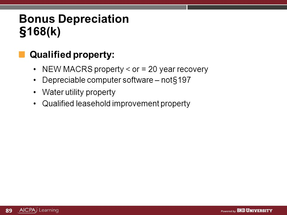 89 Bonus Depreciation §168(k) Qualified property: NEW MACRS property < or = 20 year recovery Depreciable computer software – not§197 Water utility pro