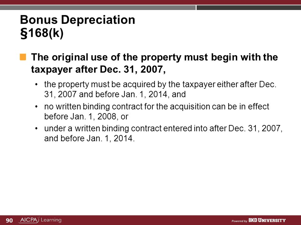 90 Bonus Depreciation §168(k) The original use of the property must begin with the taxpayer after Dec. 31, 2007, the property must be acquired by the