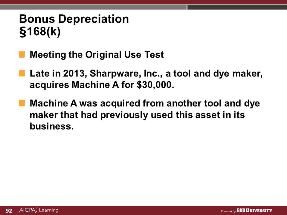 92 Bonus Depreciation §168(k) Meeting the Original Use Test Late in 2013, Sharpware, Inc., a tool and dye maker, acquires Machine A for $30,000. Machi