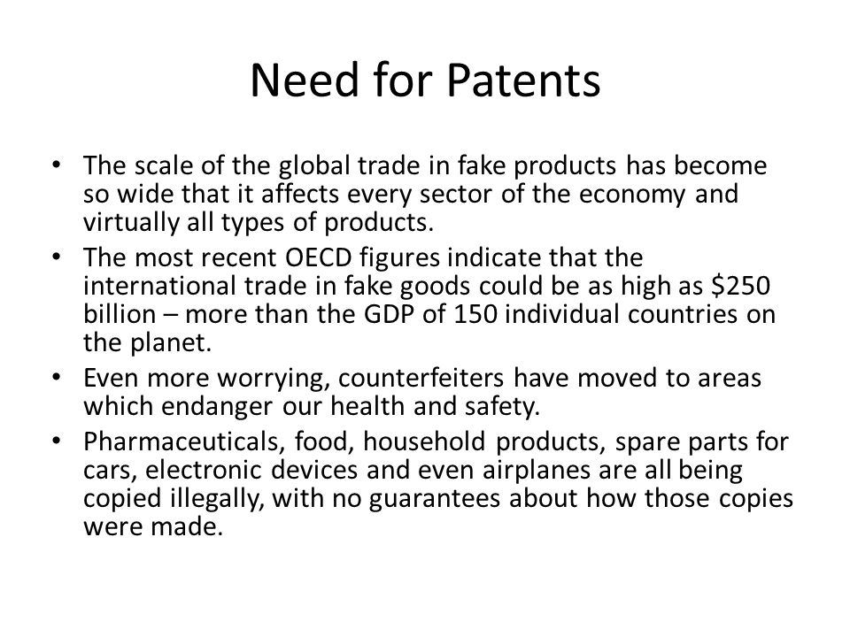 Need for Patents The scale of the global trade in fake products has become so wide that it affects every sector of the economy and virtually all types of products.