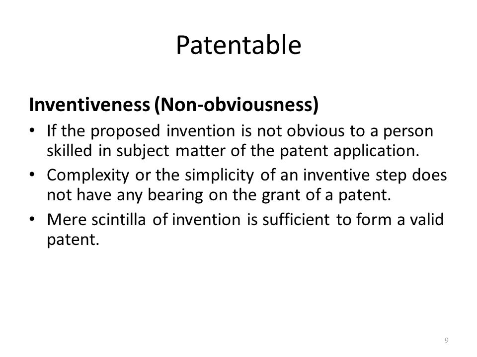Patentable Inventiveness (Non-obviousness) If the proposed invention is not obvious to a person skilled in subject matter of the patent application.