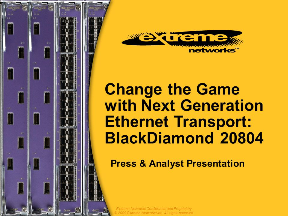 Change the Game with Next Generation Ethernet Transport: BlackDiamond 20804 Press & Analyst Presentation Extreme Networks Confidential and Proprietary.
