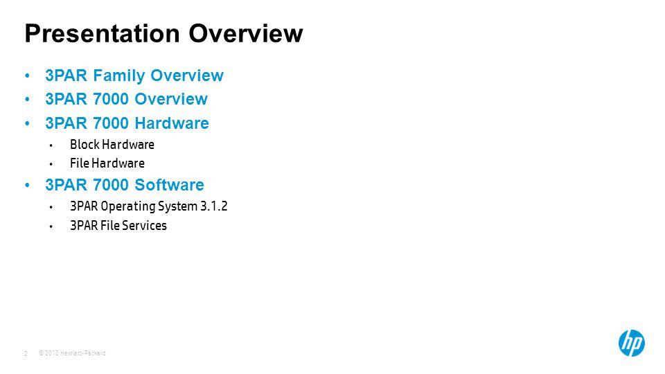 © 2012 Hewlett-Packard 2 Presentation Overview 3PAR Family Overview 3PAR 7000 Overview 3PAR 7000 Hardware Block Hardware File Hardware 3PAR 7000 Softw
