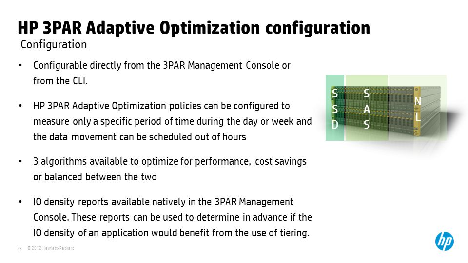 © 2012 Hewlett-Packard 29 HP 3PAR Adaptive Optimization configuration Configurable directly from the 3PAR Management Console or from the CLI. HP 3PAR