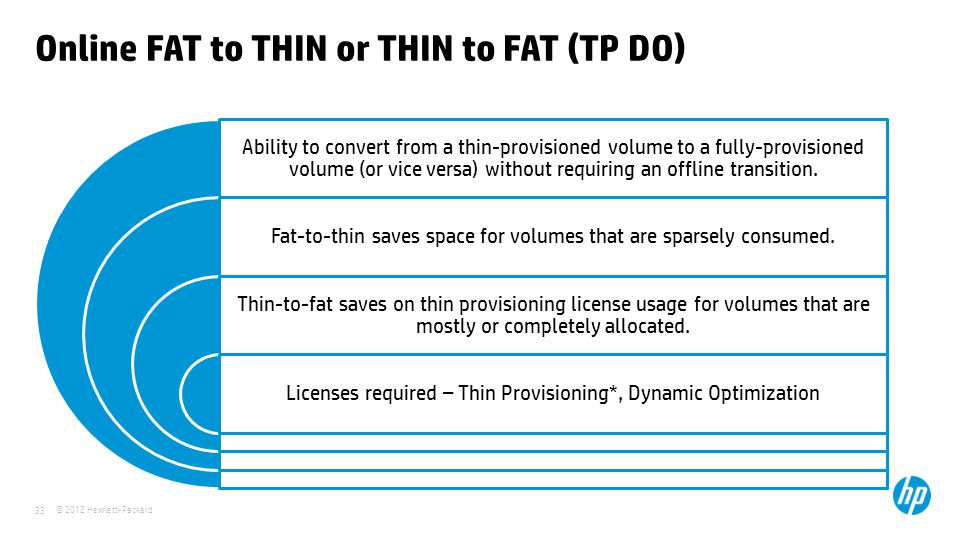 © 2012 Hewlett-Packard 33 Online FAT to THIN or THIN to FAT (TP DO) Ability to convert from a thin-provisioned volume to a fully-provisioned volume (o