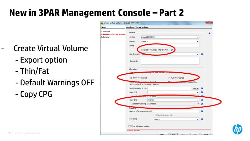 © 2012 Hewlett-Packard 38 New in 3PAR Management Console – Part 2 - Create Virtual Volume - Export option - Thin/Fat - Default Warnings OFF - Copy CPG