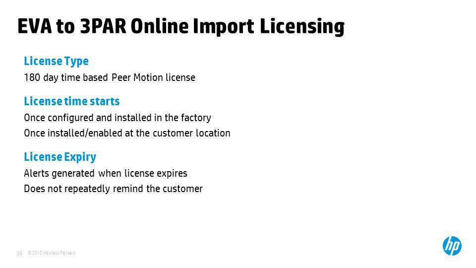 © 2012 Hewlett-Packard 55 EVA to 3PAR Online Import Licensing License Type 180 day time based Peer Motion license License time starts Once configured