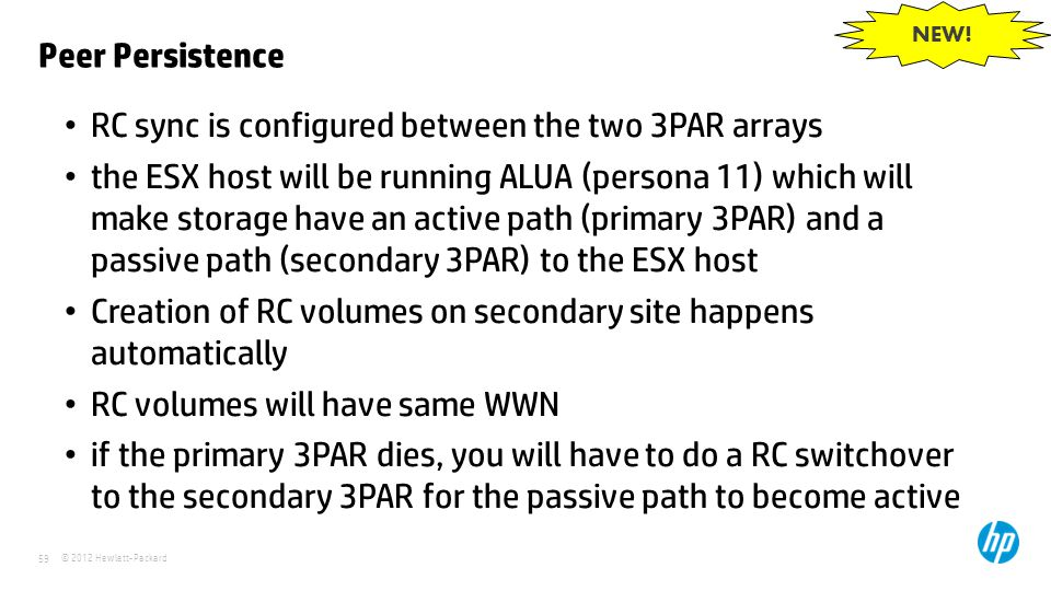 © 2012 Hewlett-Packard 59 Peer Persistence RC sync is configured between the two 3PAR arrays the ESX host will be running ALUA (persona 11) which will
