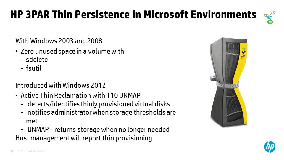 © 2012 Hewlett-Packard 61 HP 3PAR Thin Persistence in Microsoft Environments With Windows 2003 and 2008 Zero unused space in a volume with sdelete fsutil Introduced with Windows 2012 Active Thin Reclamation with T10 UNMAP detects/identifies thinly provisioned virtual disks notifies administrator when storage thresholds are met UNMAP - returns storage when no longer needed Host management will report thin provisioning