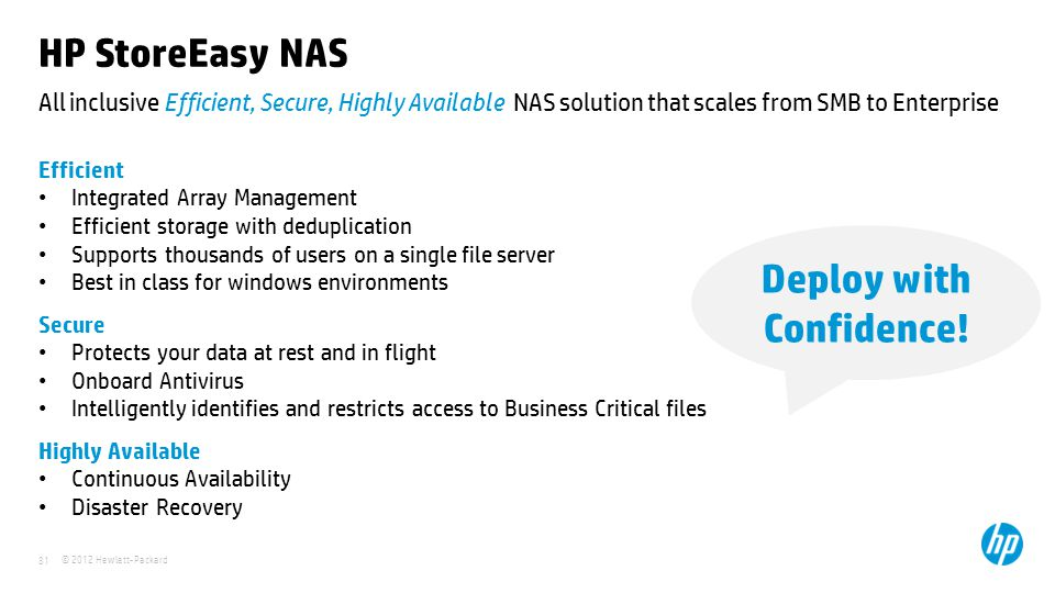 © 2012 Hewlett-Packard 81 All inclusive Efficient, Secure, Highly Available NAS solution that scales from SMB to Enterprise HP StoreEasy NAS Efficient Integrated Array Management Efficient storage with deduplication Supports thousands of users on a single file server Best in class for windows environments Secure Protects your data at rest and in flight Onboard Antivirus Intelligently identifies and restricts access to Business Critical files Highly Available Continuous Availability Disaster Recovery Deploy with Confidence!