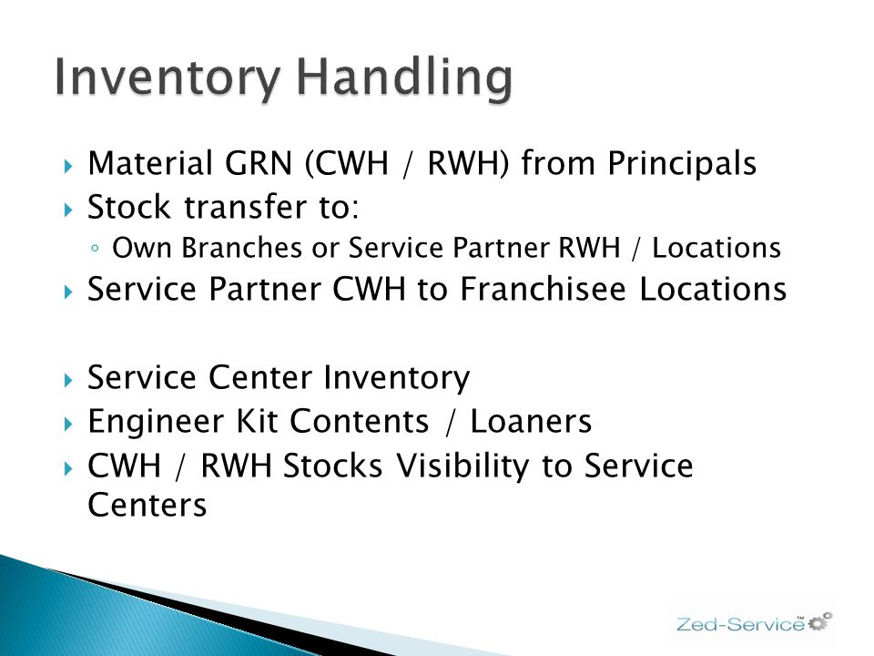 Material GRN (CWH / RWH) from Principals Stock transfer to: Own Branches or Service Partner RWH / Locations Service Partner CWH to Franchisee Locations Service Center Inventory Engineer Kit Contents / Loaners CWH / RWH Stocks Visibility to Service Centers