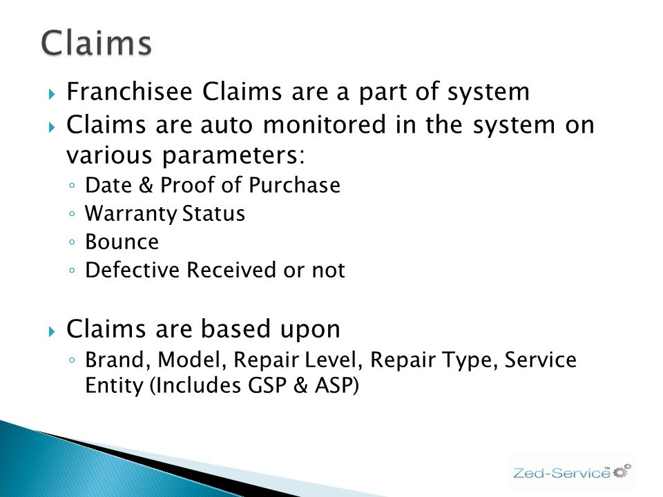 Franchisee Claims are a part of system Claims are auto monitored in the system on various parameters: Date & Proof of Purchase Warranty Status Bounce Defective Received or not Claims are based upon Brand, Model, Repair Level, Repair Type, Service Entity (Includes GSP & ASP)