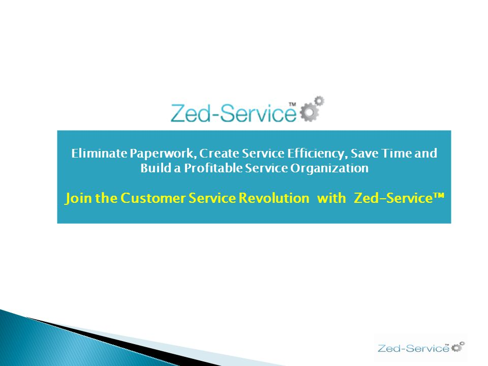 Eliminate Paperwork, Create Service Efficiency, Save Time and Build a Profitable Service Organization Join the Customer Service Revolution with Zed-Service