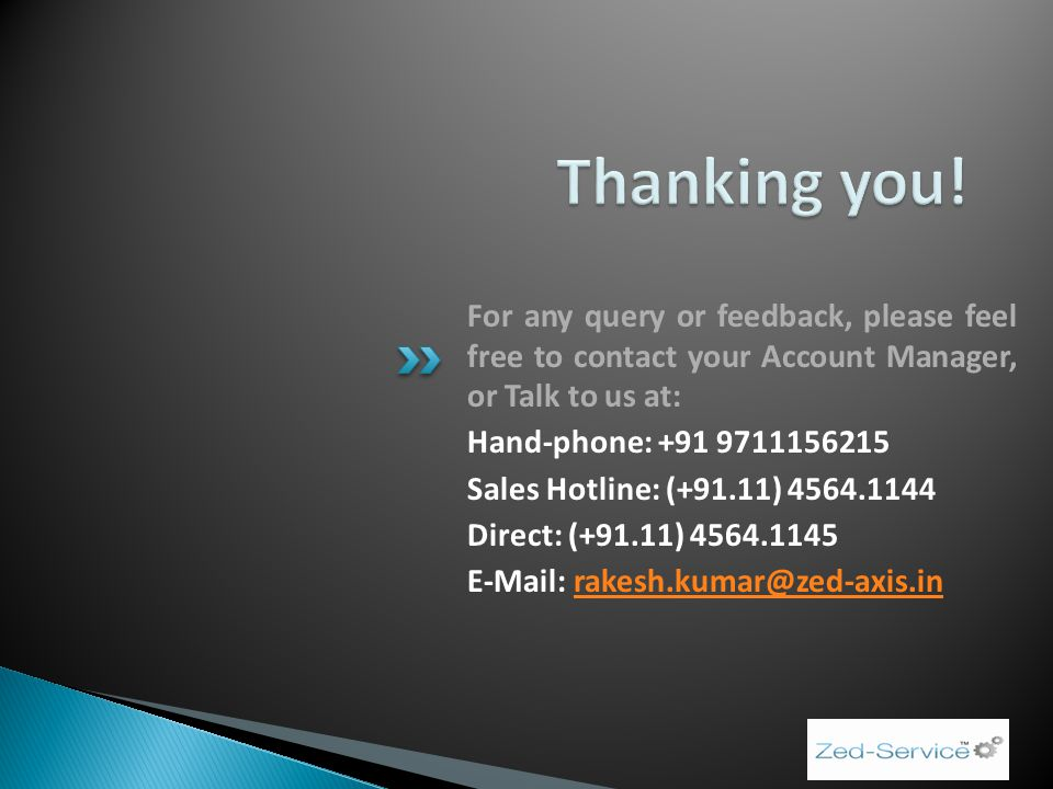 For any query or feedback, please feel free to contact your Account Manager, or Talk to us at: Hand-phone: +91 9711156215 Sales Hotline: (+91.11) 4564.1144 Direct: (+91.11) 4564.1145 E-Mail: rakesh.kumar@zed-axis.inrakesh.kumar@zed-axis.in