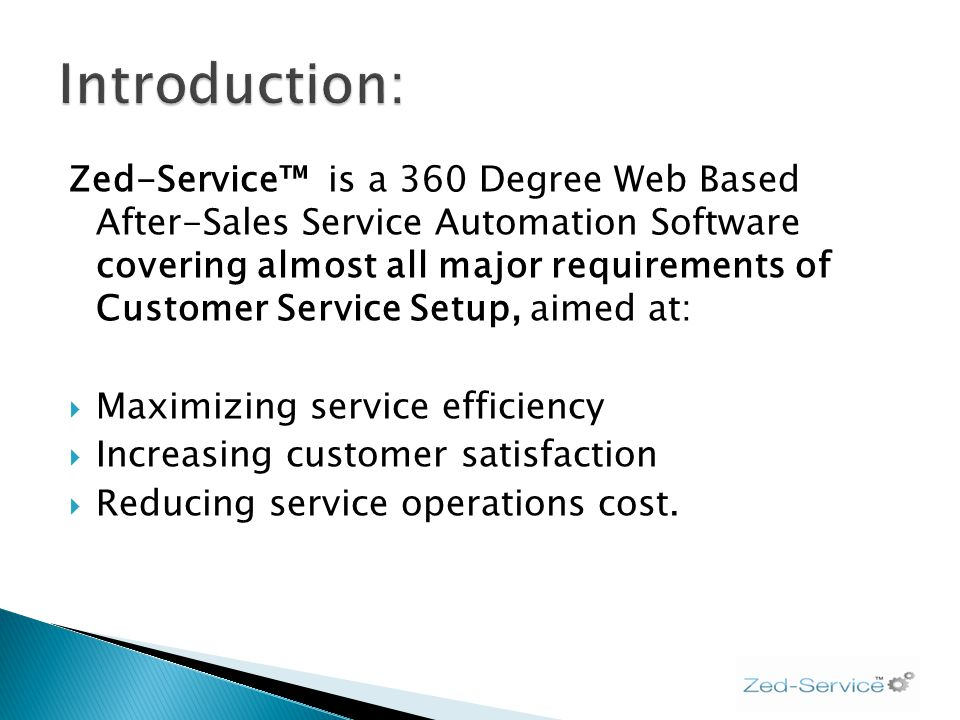 Zed-Service is a 360 Degree Web Based After-Sales Service Automation Software covering almost all major requirements of Customer Service Setup, aimed at: Maximizing service efficiency Increasing customer satisfaction Reducing service operations cost.