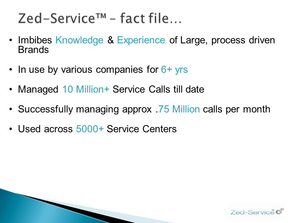 Imbibes Knowledge & Experience of Large, process driven Brands In use by various companies for 6+ yrs Managed 10 Million+ Service Calls till date Succ