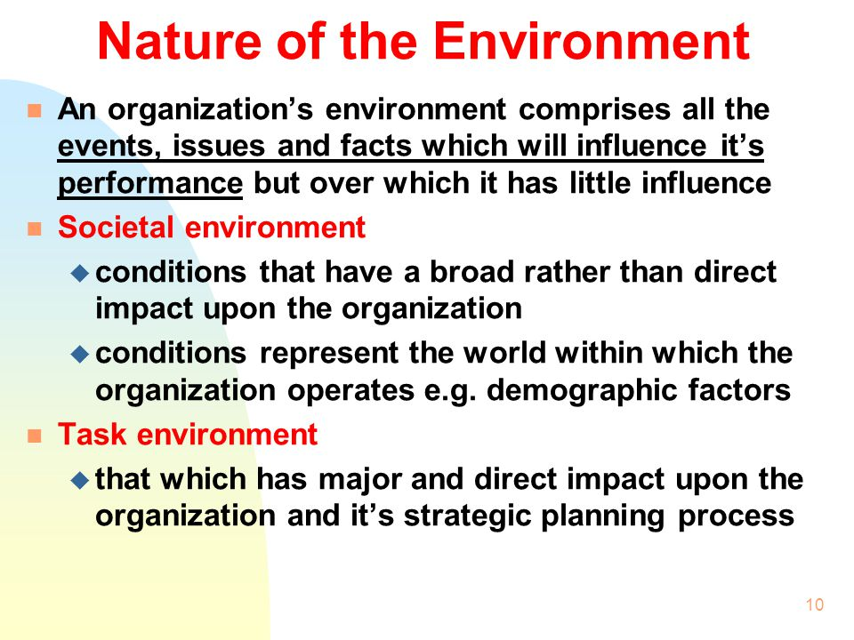 9 n Success of environmental analysis largely depends on the complexity of the environment n A possible process of environmental analysis and tools to use: u Audit the environmental influences u Assess the nature of the environment to judge whether it is simple or complex u Identify the key environmental factors using porters five forces model u Identify the competitive position using a life cycle analysis u Identify the threats, opportunities, strengths and weaknesses using the SWOT analysis
