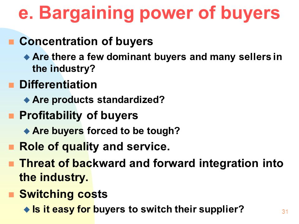 30 d. Bargaining power of suppliers n Concentration of suppliers u Are there many buyers and few dominant suppliers? n Branding u Is the brand of the
