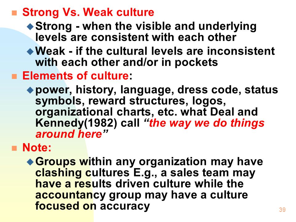 38 3.1 Strategy and Culture n Definition of corporate culture: u the pattern of basic assumptions that a given group has invented, discovered, or developed in learning to cope with its problems of external adaptation and internal integration and that worked well enough to be considered valid and, therefore taught to new members as the correct way to perceive, think and feel in relation to those problems.
