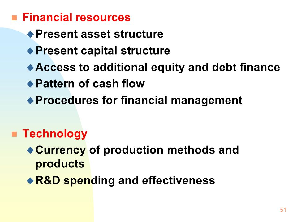 50 Key areas of business resources & competence n Product/market u Share of existing market u Range of products u Position in product life cycle u Dependence upon key product for sale/profits/cash flow u Distribution network u Marketing and market research n Production resources u Number, size, location, age and capacity of plants u Specialization/versatility of equipment u Production and cost levels u Cost/availability of raw materials u Production control system