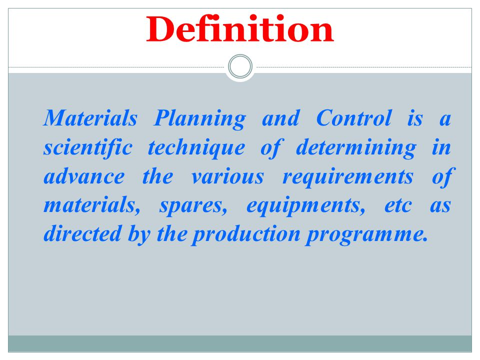 Definition Materials Planning and Control is a scientific technique of determining in advance the various requirements of materials, spares, equipment