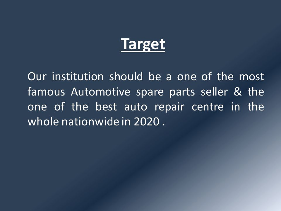 Target Our institution should be a one of the most famous Automotive spare parts seller & the one of the best auto repair centre in the whole nationwide in 2020.