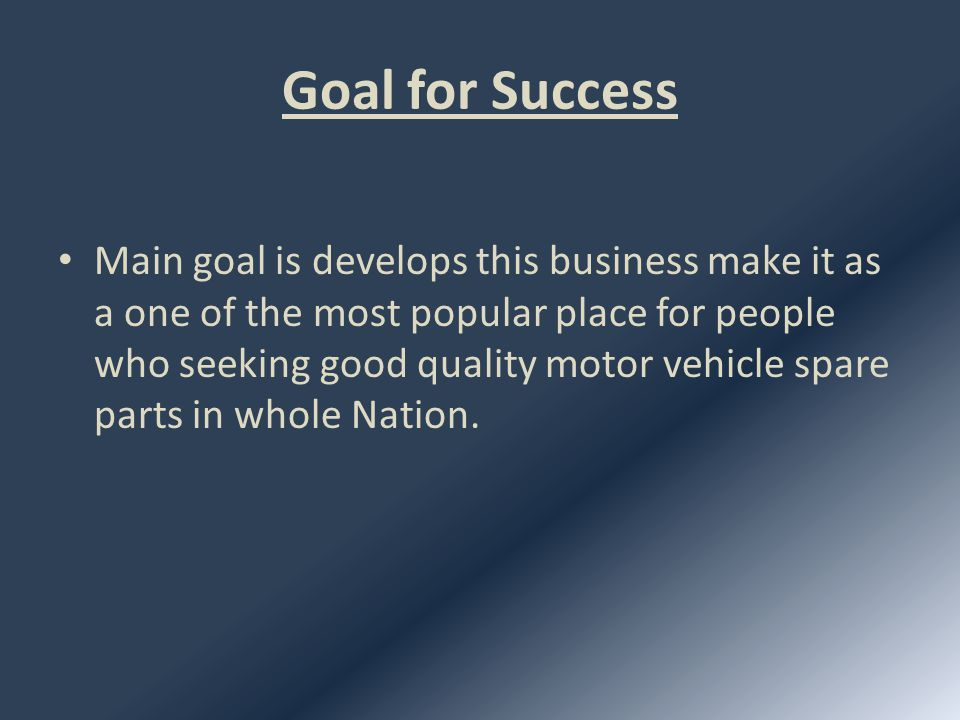 Sub Goals Increase the range of the stock Sell good quality parts for cheap reasonable price Establish a auto repair centre Give a good customer service