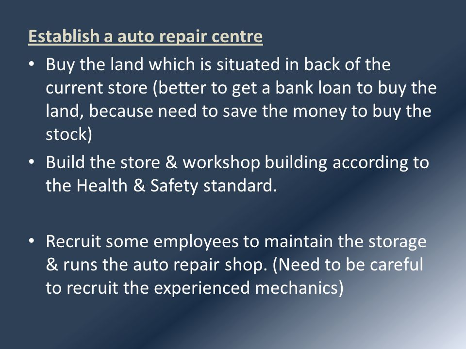 Establish a auto repair centre Buy the land which is situated in back of the current store (better to get a bank loan to buy the land, because need to save the money to buy the stock) Build the store & workshop building according to the Health & Safety standard.