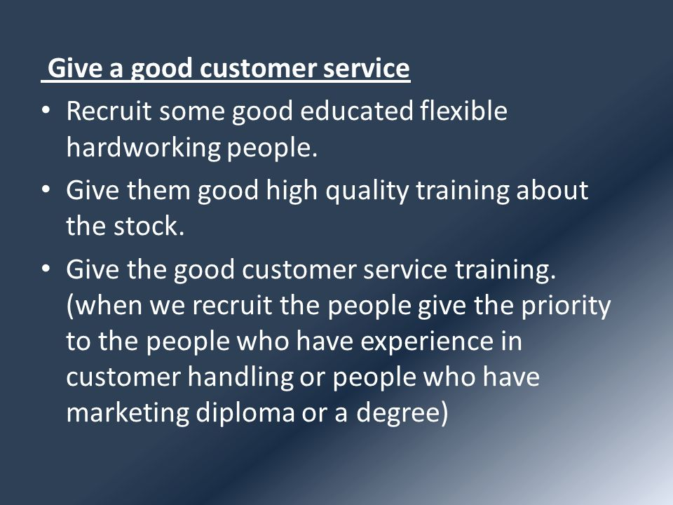 Give a good customer service Recruit some good educated flexible hardworking people. Give them good high quality training about the stock. Give the go